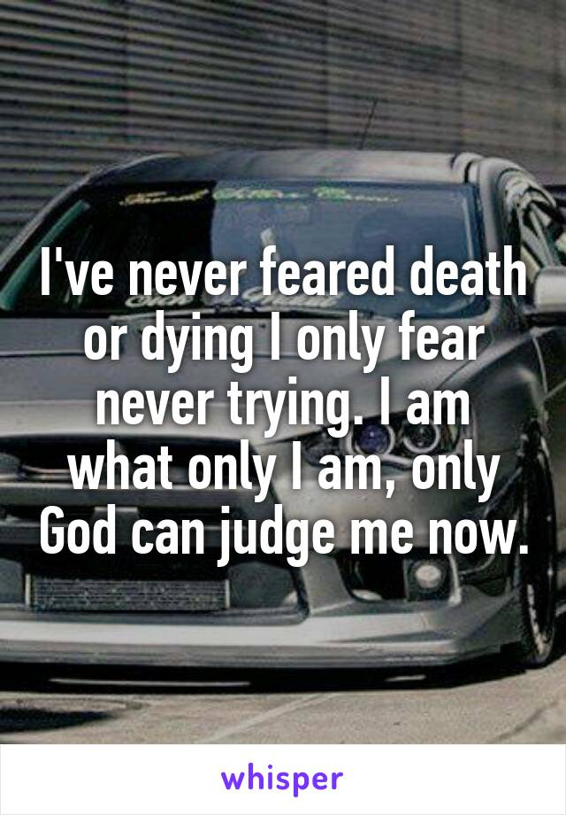 I've never feared death or dying I only fear never trying. I am what only I am, only God can judge me now.