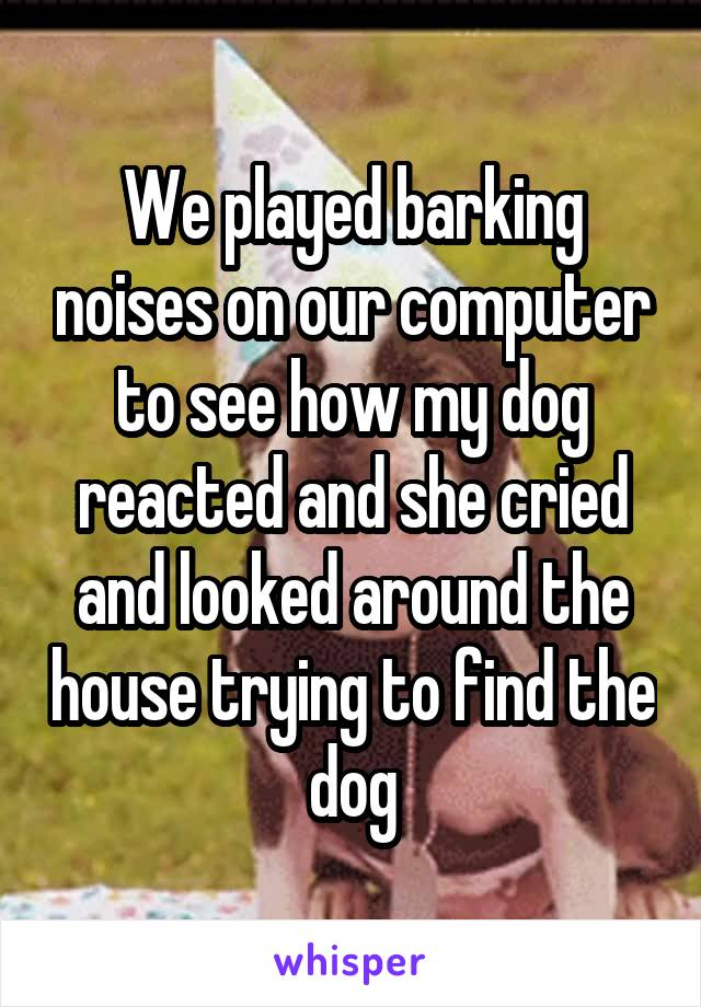 We played barking noises on our computer to see how my dog reacted and she cried and looked around the house trying to find the dog