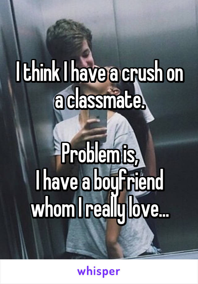 I think I have a crush on a classmate.  Problem is, I have a boyfriend whom I really love...