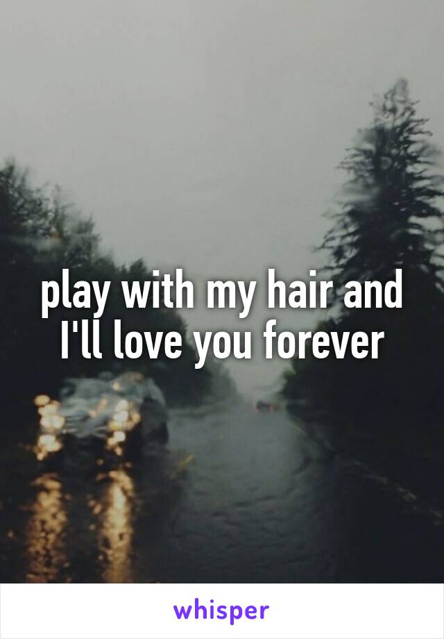 play with my hair and I'll love you forever