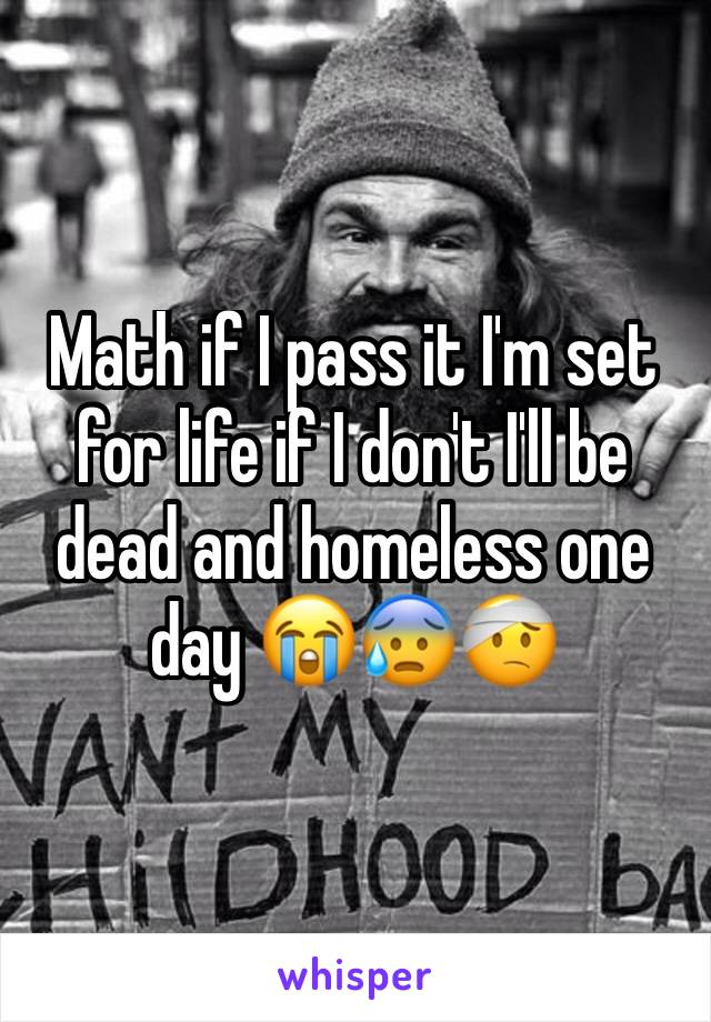 Math if I pass it I'm set for life if I don't I'll be dead and homeless one day 😭😰🤕
