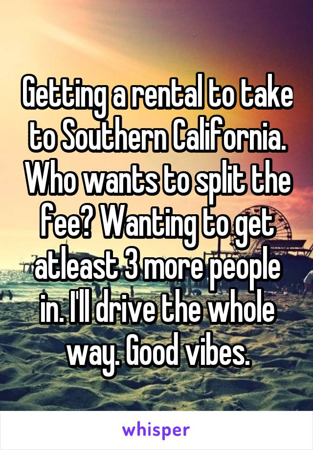 Getting a rental to take to Southern California. Who wants to split the fee? Wanting to get atleast 3 more people in. I'll drive the whole way. Good vibes.