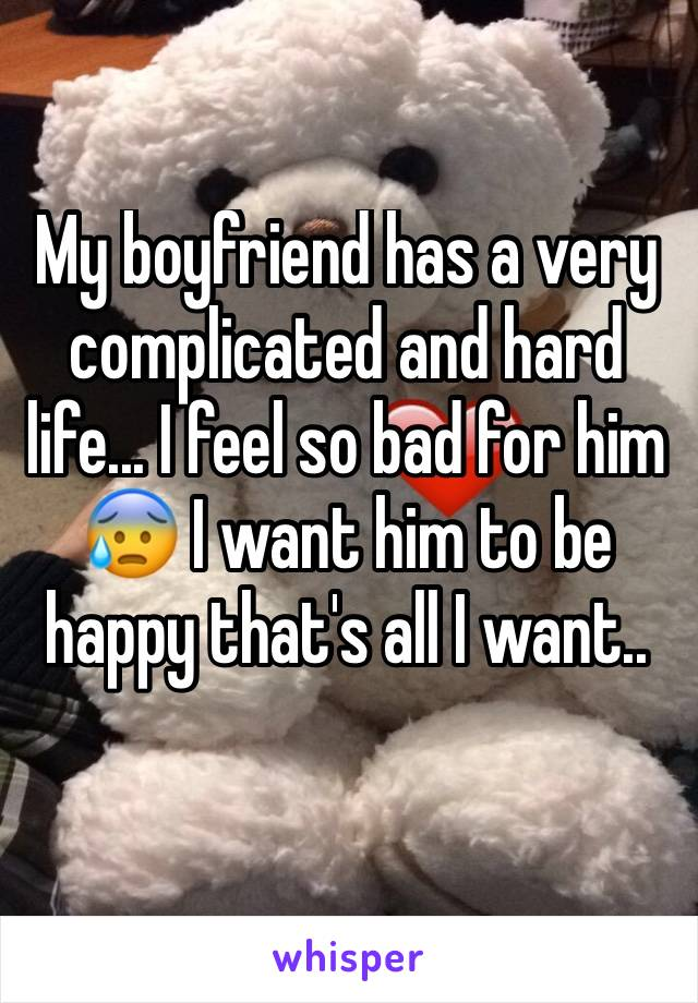 My boyfriend has a very complicated and hard life... I feel so bad for him 😰 I want him to be happy that's all I want..