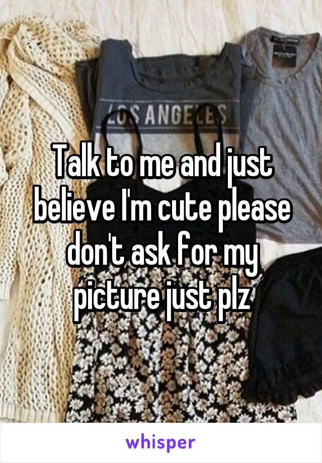 Talk to me and just believe I'm cute please don't ask for my picture just plz