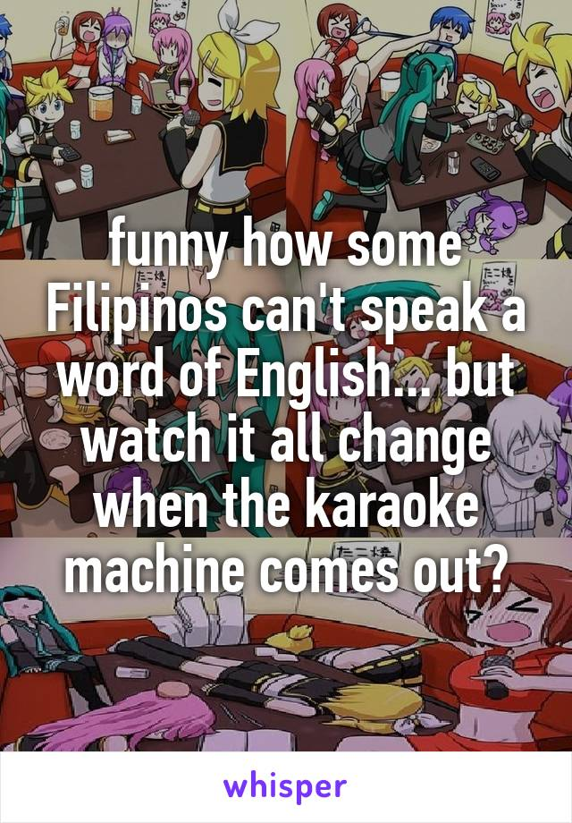 funny how some Filipinos can't speak a word of English... but watch it all change when the karaoke machine comes out😝