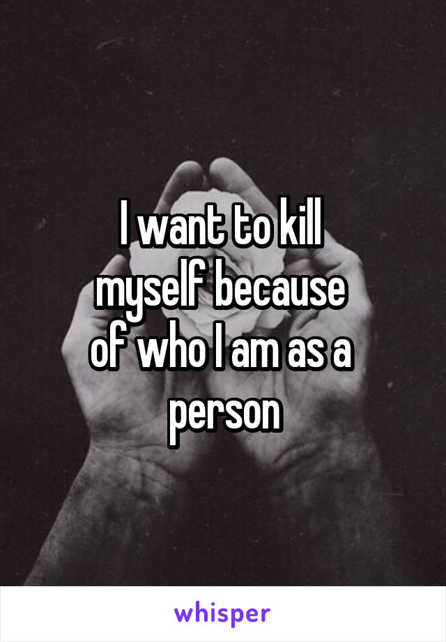 I want to kill  myself because  of who I am as a  person