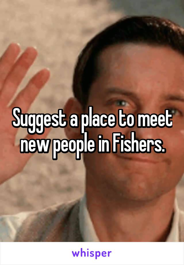 Suggest a place to meet new people in Fishers.