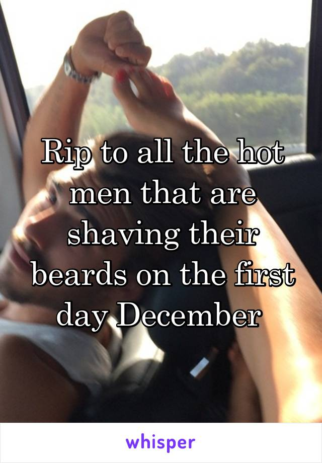Rip to all the hot men that are shaving their beards on the first day December