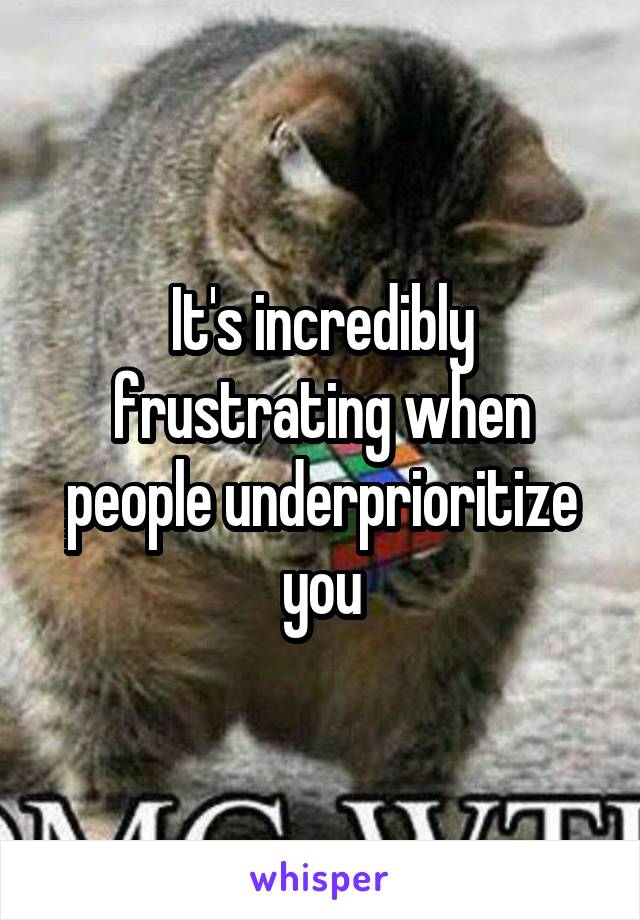 It's incredibly frustrating when people underprioritize you