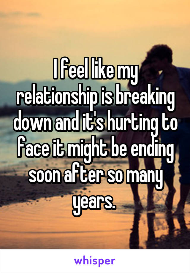 I feel like my relationship is breaking down and it's hurting to face it might be ending soon after so many years.