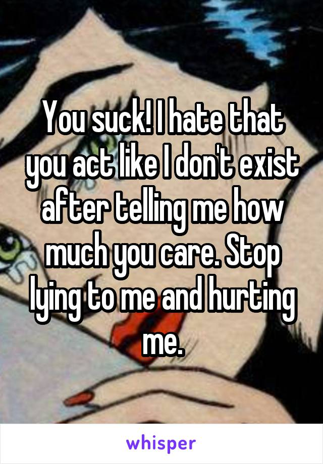 You suck! I hate that you act like I don't exist after telling me how much you care. Stop lying to me and hurting me.
