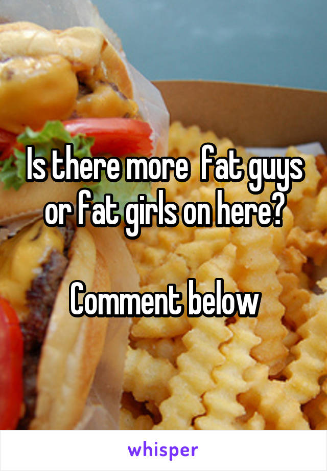 Is there more  fat guys or fat girls on here?  Comment below
