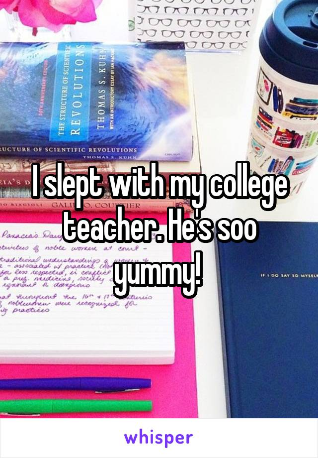 I slept with my college teacher. He's soo yummy!