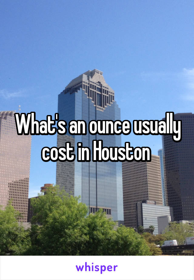 What's an ounce usually cost in Houston