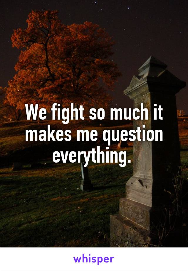 We fight so much it makes me question everything.