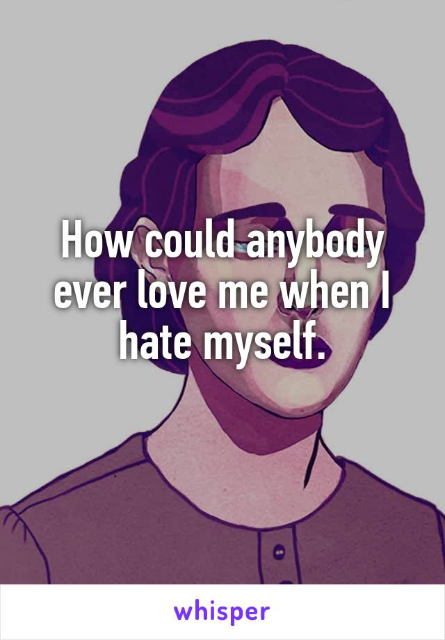 How could anybody ever love me when I hate myself.