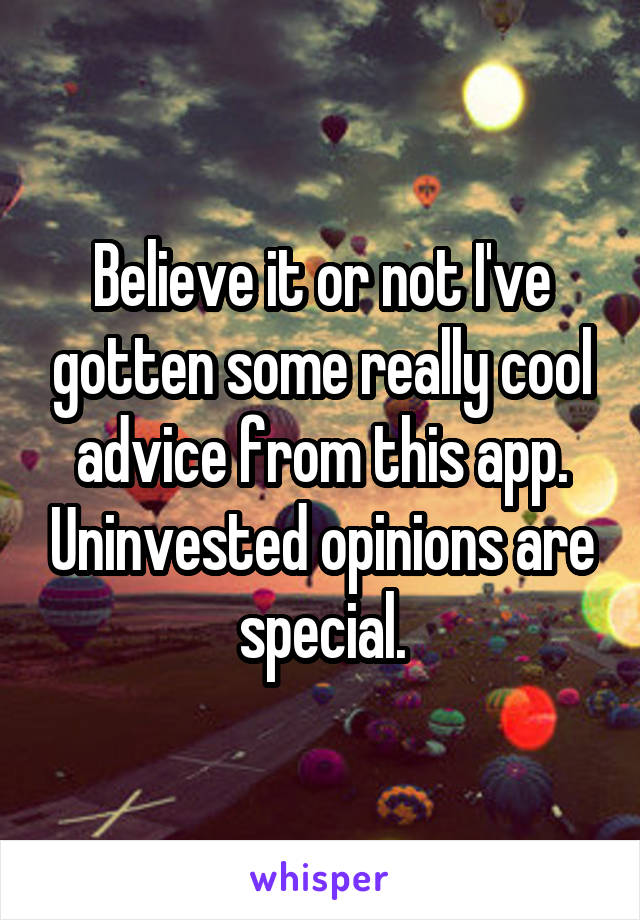 Believe it or not I've gotten some really cool advice from this app. Uninvested opinions are special.