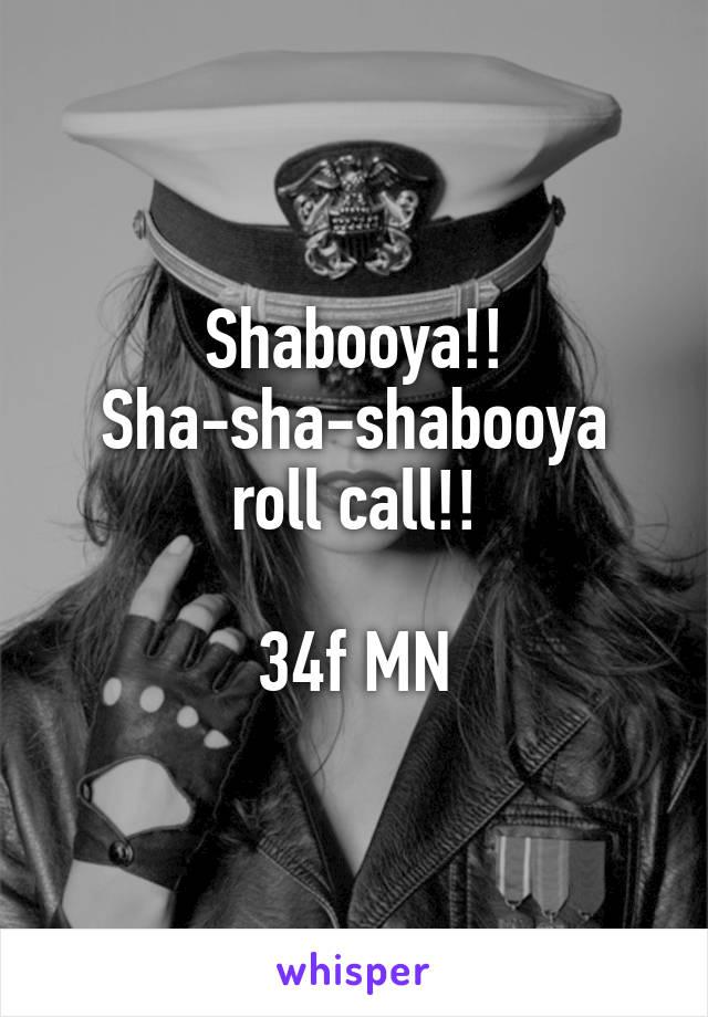 Shabooya!! Sha-sha-shabooya roll call!!  34f MN