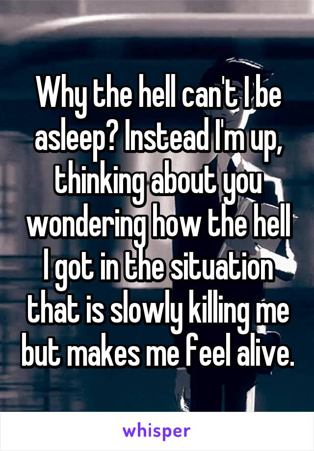 Why the hell can't I be asleep? Instead I'm up, thinking about you wondering how the hell I got in the situation that is slowly killing me but makes me feel alive.