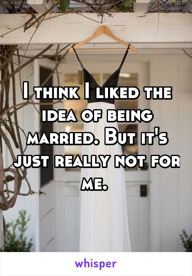 I think I liked the idea of being married. But it's just really not for me.
