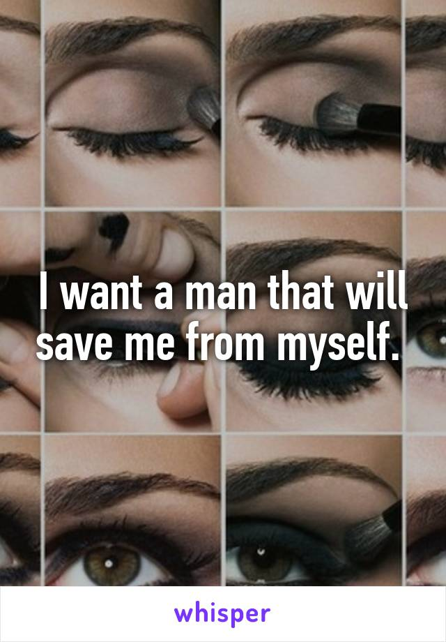 I want a man that will save me from myself.