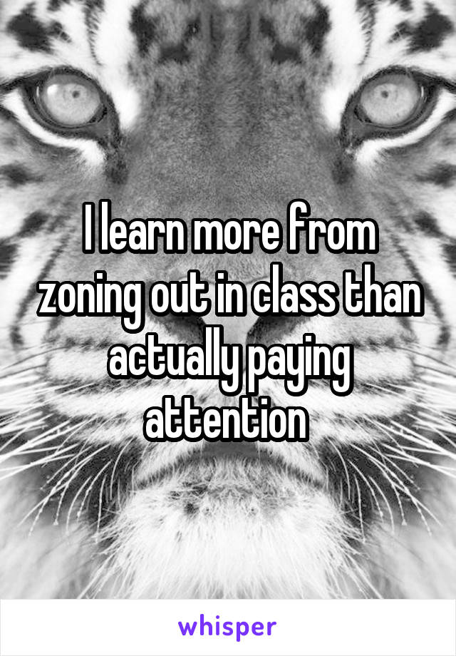 I learn more from zoning out in class than actually paying attention