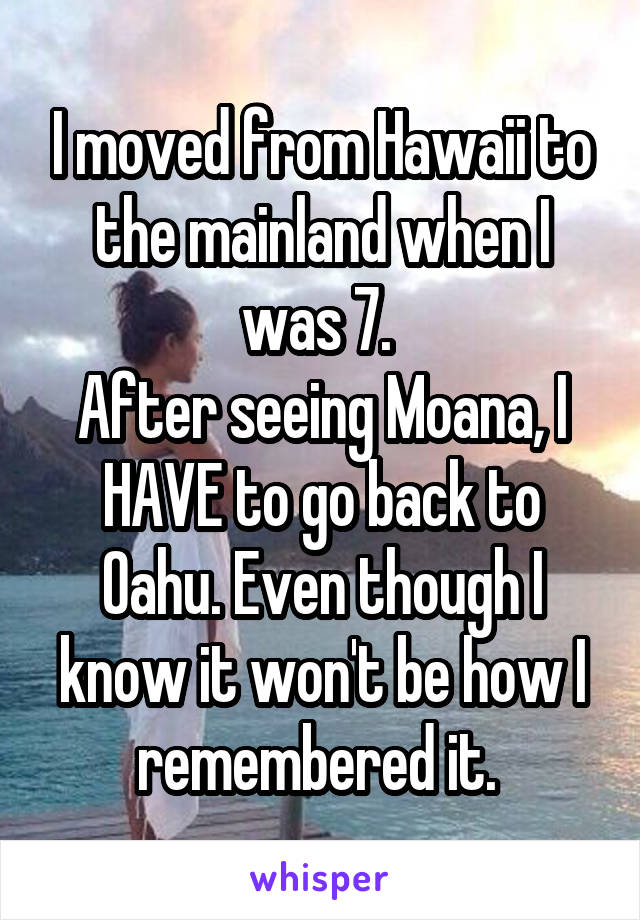 I moved from Hawaii to the mainland when I was 7.  After seeing Moana, I HAVE to go back to Oahu. Even though I know it won't be how I remembered it.