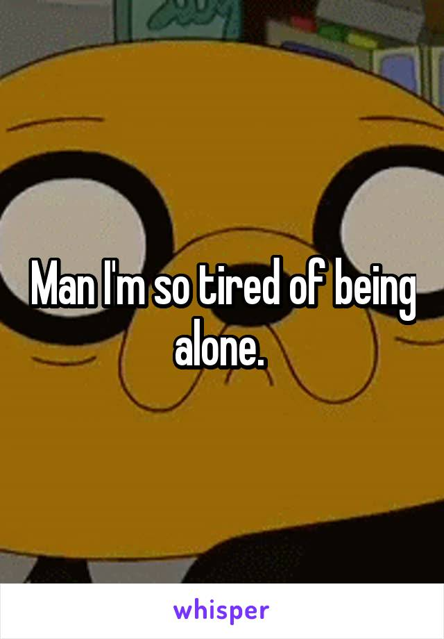 Man I'm so tired of being alone.