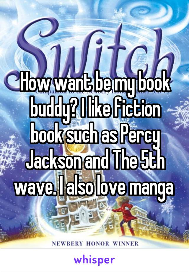 How want be my book buddy? I like fiction book such as Percy Jackson and The 5th wave. I also love manga