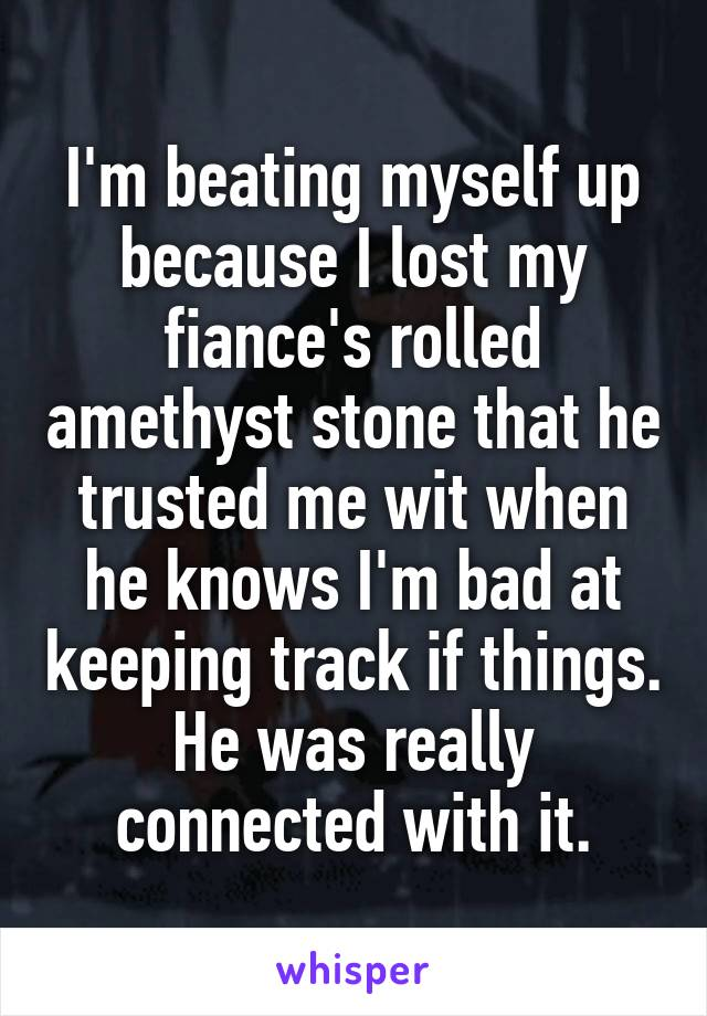 I'm beating myself up because I lost my fiance's rolled amethyst stone that he trusted me wit when he knows I'm bad at keeping track if things. He was really connected with it.