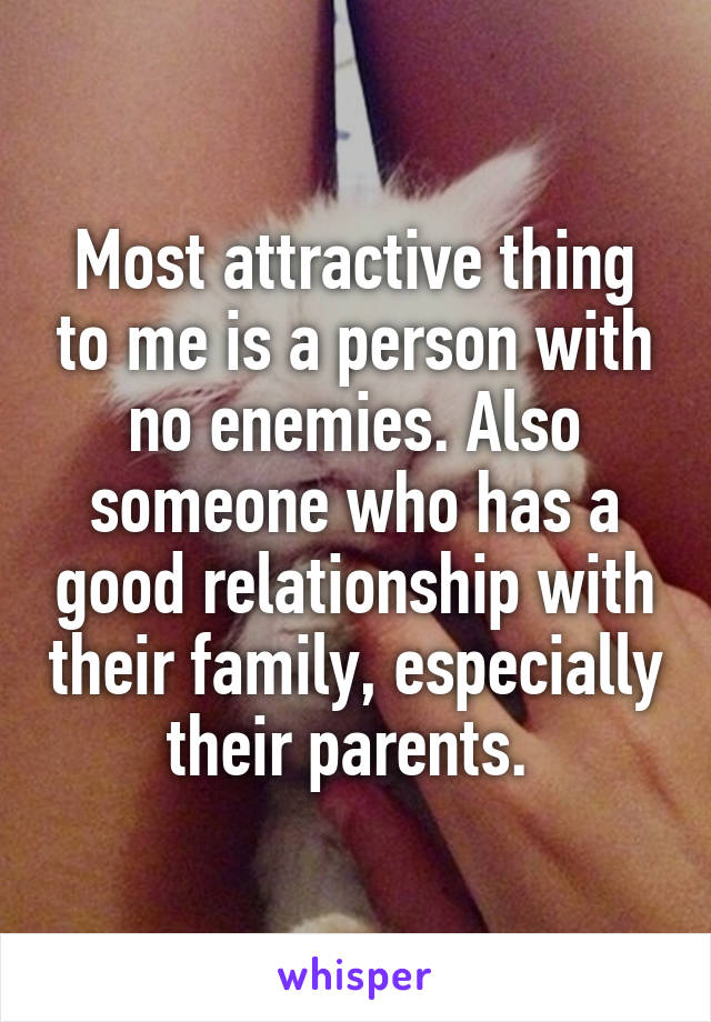 Most attractive thing to me is a person with no enemies. Also someone who has a good relationship with their family, especially their parents.