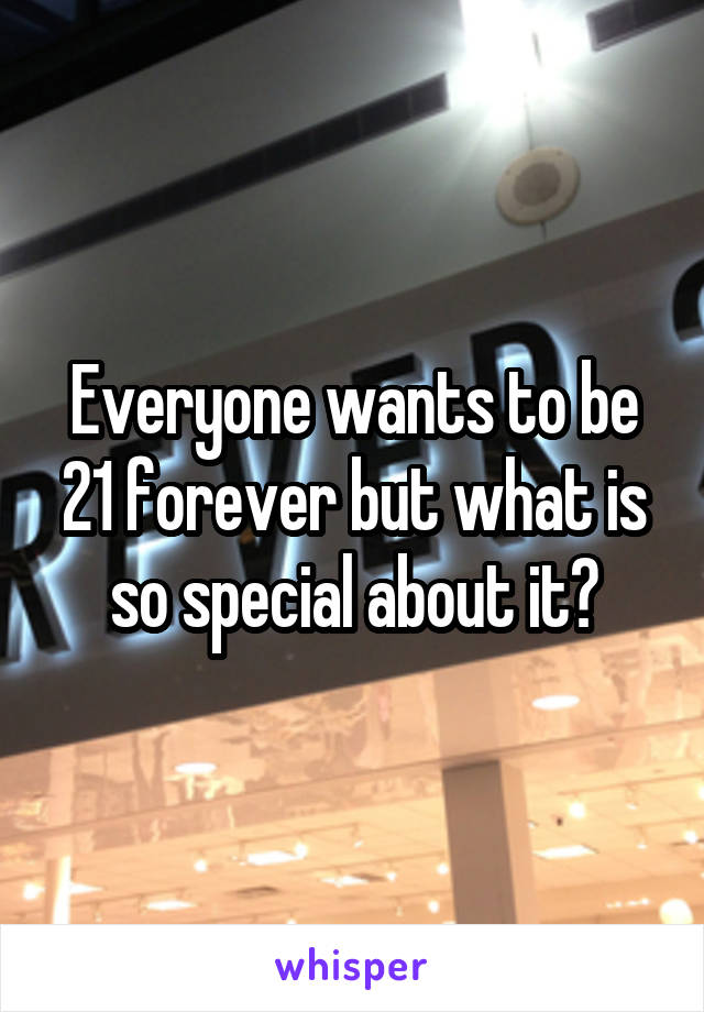Everyone wants to be 21 forever but what is so special about it?