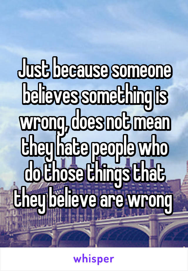 Just because someone believes something is wrong, does not mean they hate people who do those things that they believe are wrong