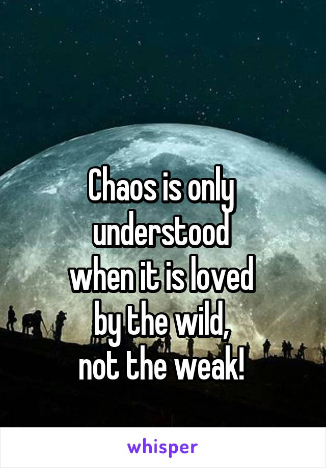 Chaos is only  understood  when it is loved  by the wild,  not the weak!