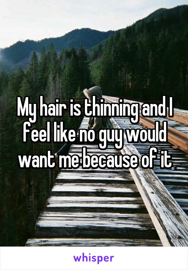 My hair is thinning and I feel like no guy would want me because of it
