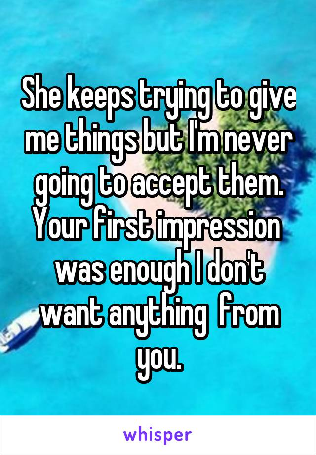She keeps trying to give me things but I'm never going to accept them. Your first impression  was enough I don't want anything  from you.