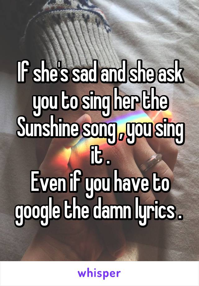 If she's sad and she ask you to sing her the Sunshine song , you sing it . Even if you have to google the damn lyrics .
