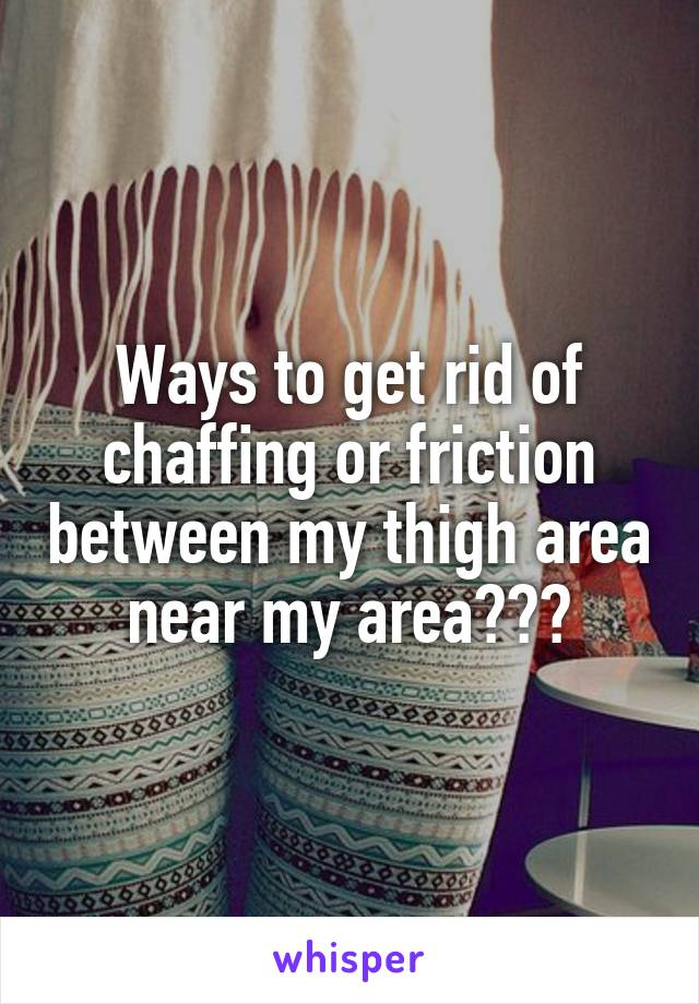 Ways to get rid of chaffing or friction between my thigh area near my area???