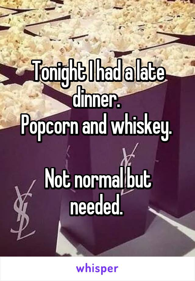 Tonight I had a late dinner.  Popcorn and whiskey.   Not normal but needed.
