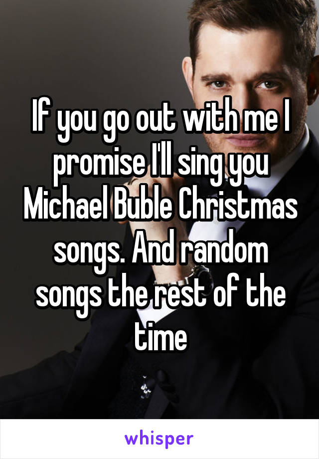 If you go out with me I promise I'll sing you Michael Buble Christmas songs. And random songs the rest of the time