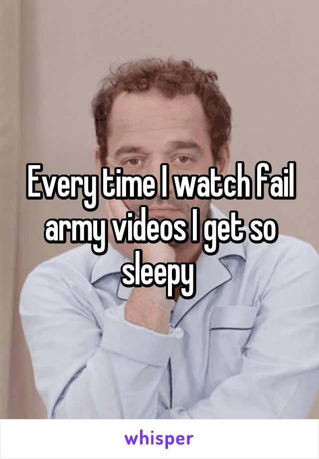 Every time I watch fail army videos I get so sleepy