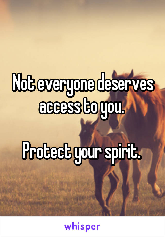 Not everyone deserves access to you.   Protect your spirit.