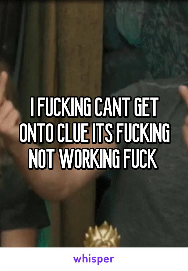 I FUCKING CANT GET ONTO CLUE ITS FUCKING NOT WORKING FUCK