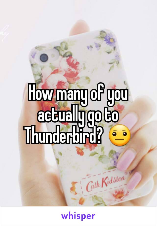 How many of you actually go to Thunderbird? 😐