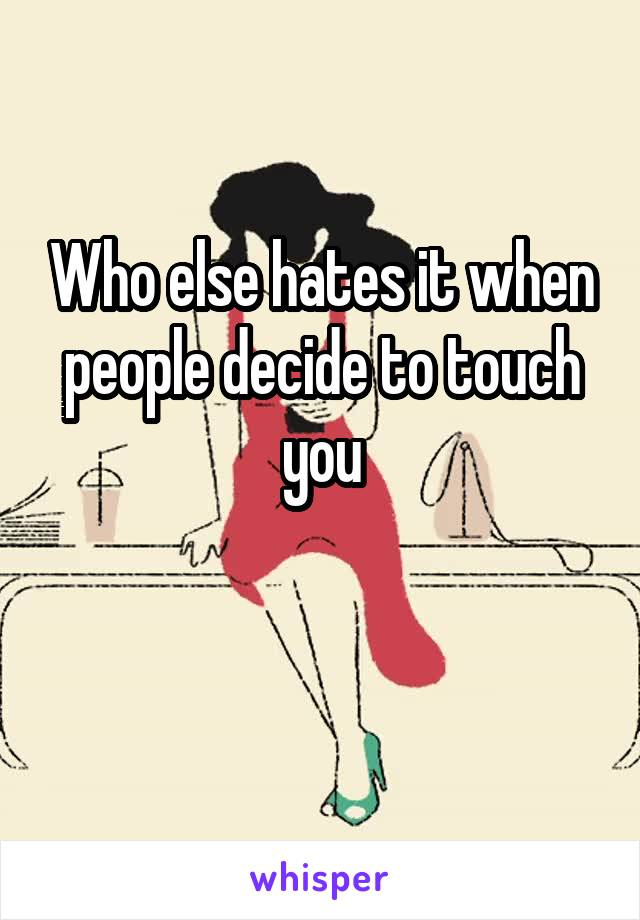 Who else hates it when people decide to touch you
