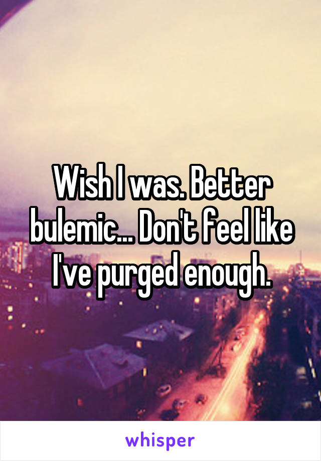 Wish I was. Better bulemic... Don't feel like I've purged enough.
