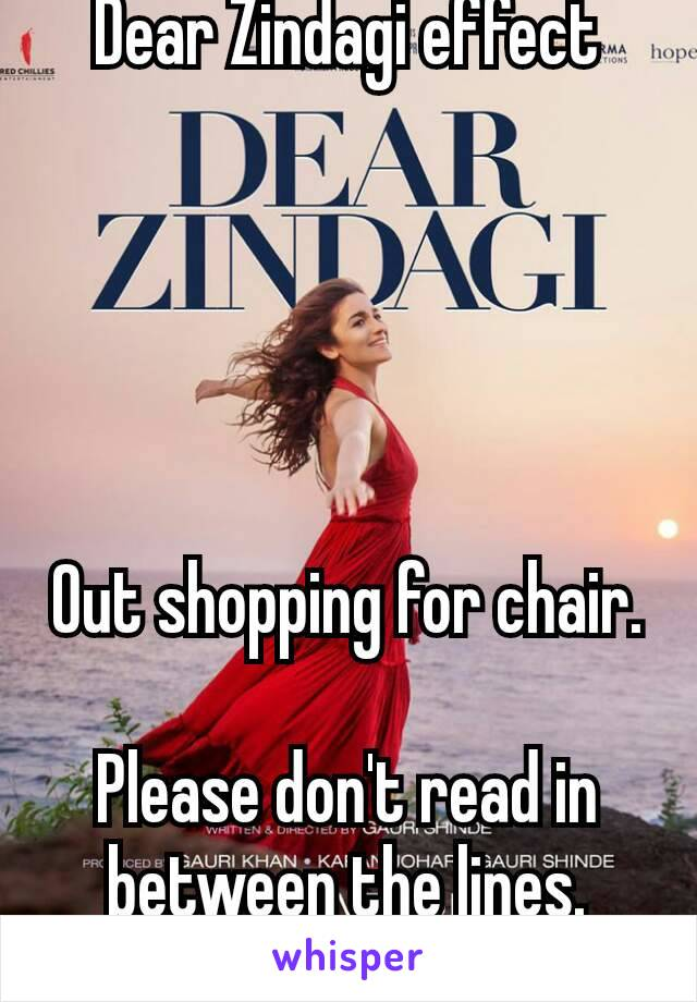 Dear Zindagi effect      Out shopping for chair.  Please don't read in between the lines. 😎