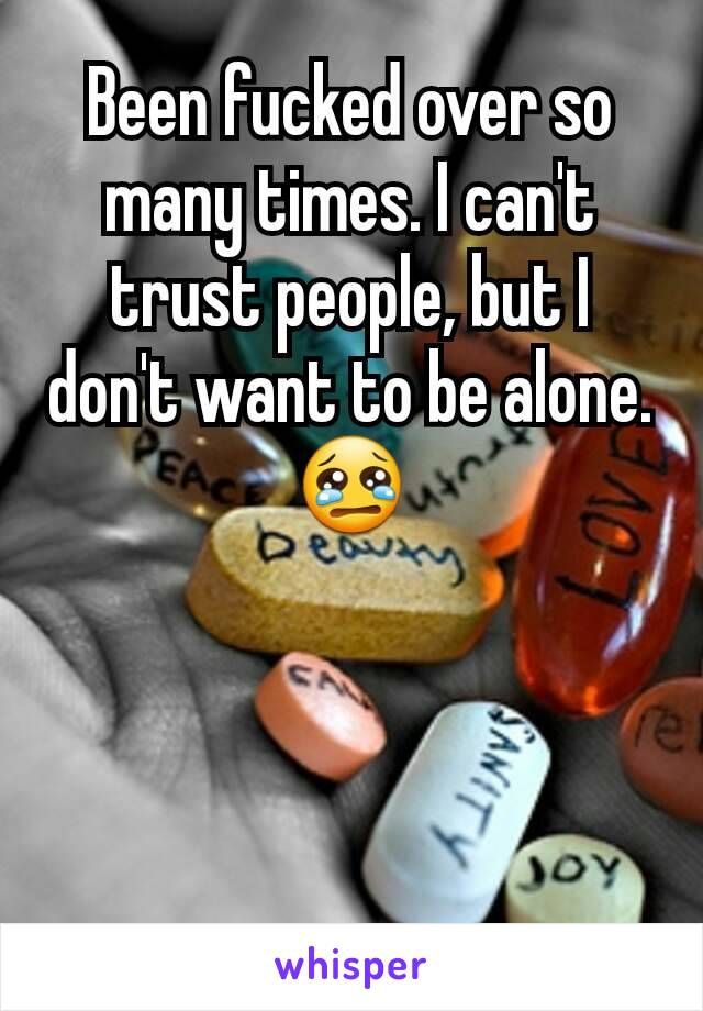 Been fucked over so many times. I can't trust people, but I don't want to be alone. 😢