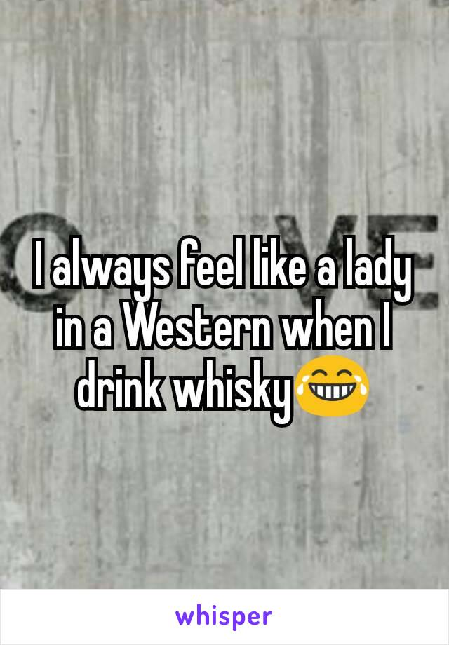 I always feel like a lady in a Western when I drink whisky😂