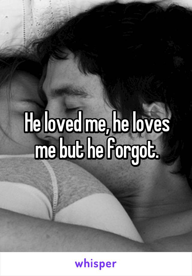 He loved me, he loves me but he forgot.